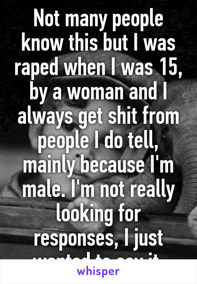 Not many people know this but I was raped when I was 15, by a woman and I always get shit from people I do tell, mainly because I'm male. I'm not really looking for responses, I just wanted to say it.