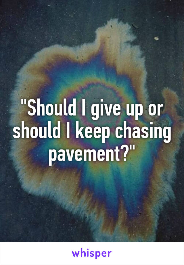 """Should I give up or should I keep chasing pavement?"""
