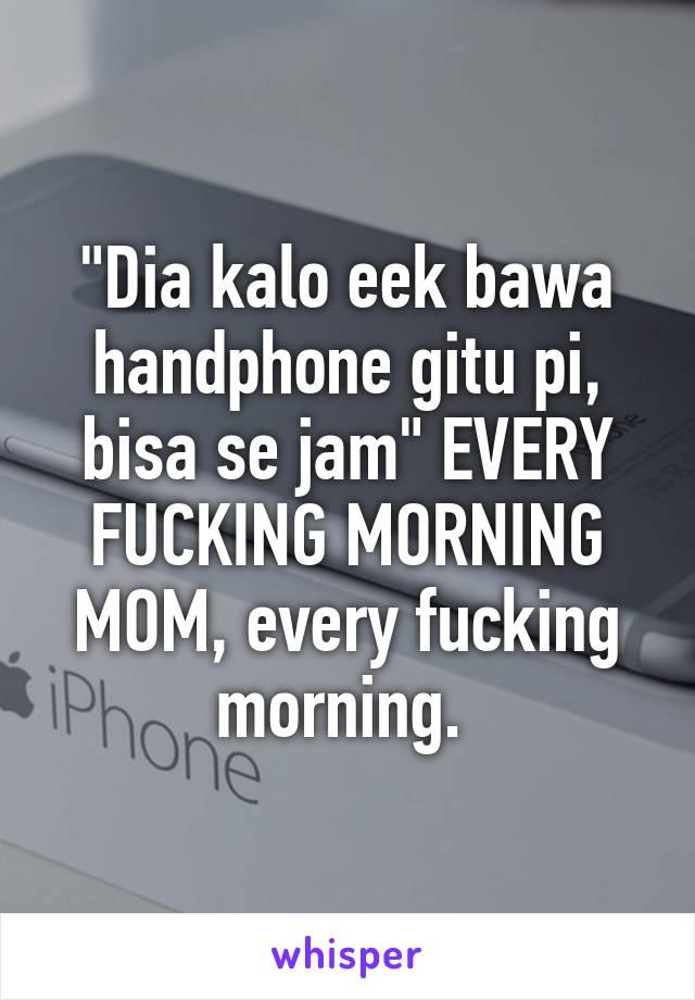 """""""Dia kalo eek bawa handphone gitu pi, bisa se jam"""" EVERY FUCKING MORNING MOM, every fucking morning."""