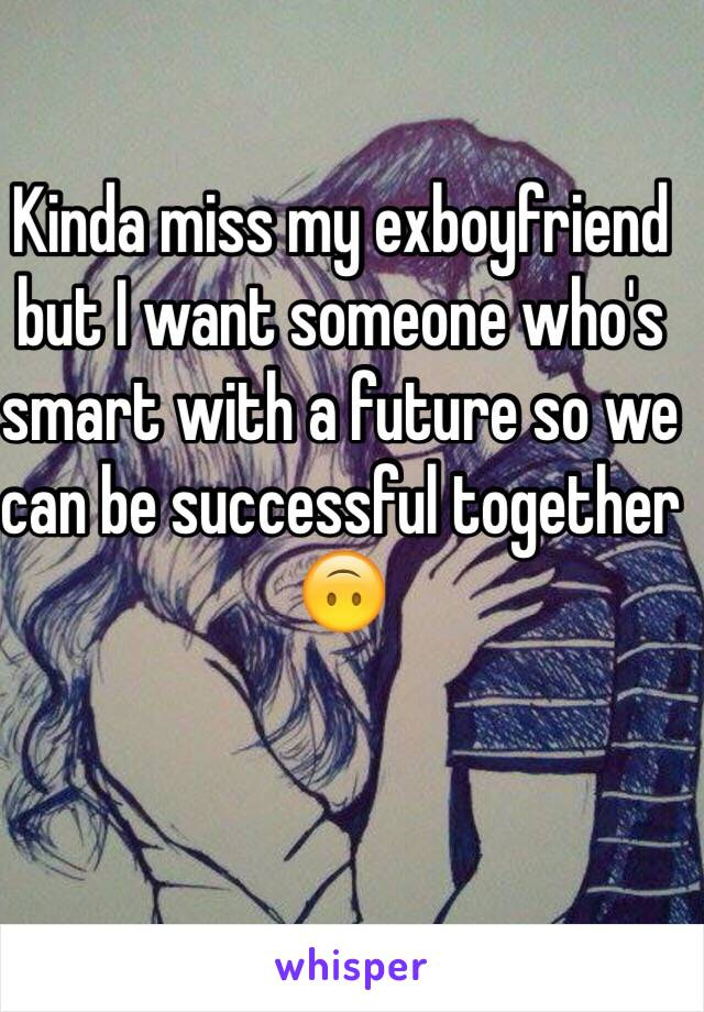 Kinda miss my exboyfriend but I want someone who's smart with a future so we can be successful together 🙃