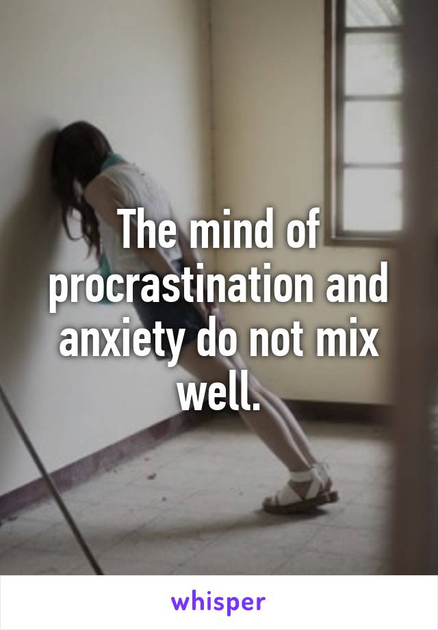 The mind of procrastination and anxiety do not mix well.