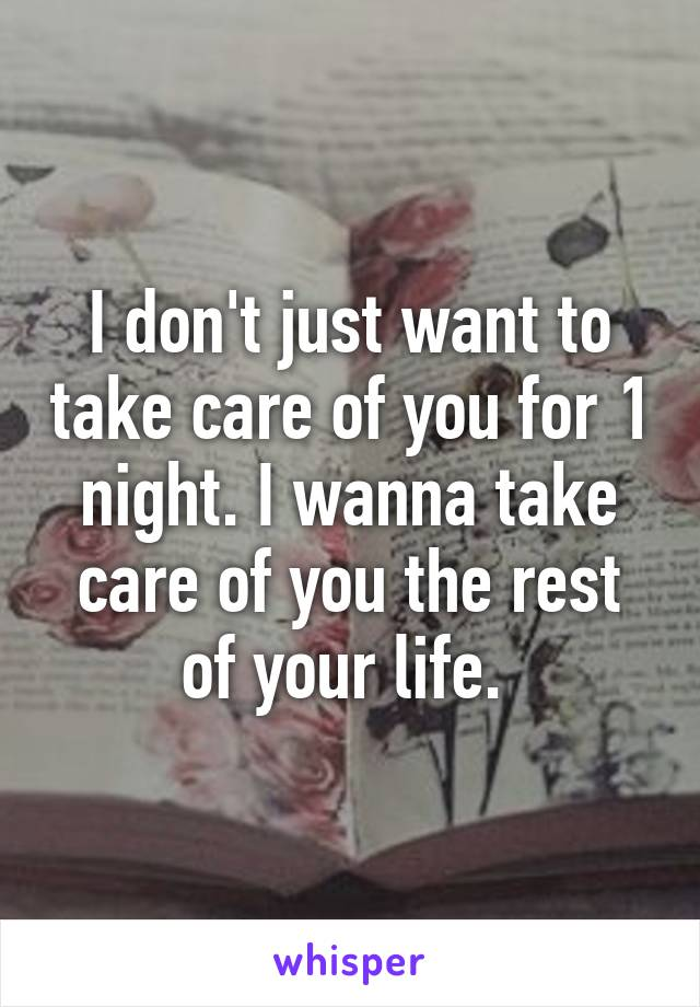 I don't just want to take care of you for 1 night. I wanna take care of you the rest of your life.