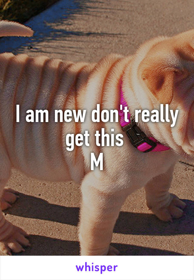I am new don't really get this  M
