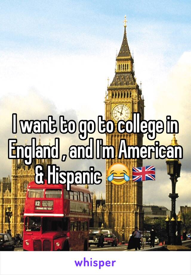 I want to go to college in England , and I'm American & Hispanic 😂🇬🇧