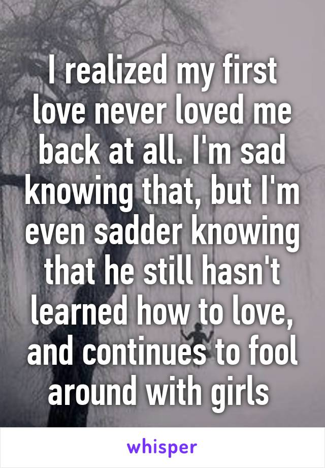 I realized my first love never loved me back at all. I'm sad knowing that, but I'm even sadder knowing that he still hasn't learned how to love, and continues to fool around with girls