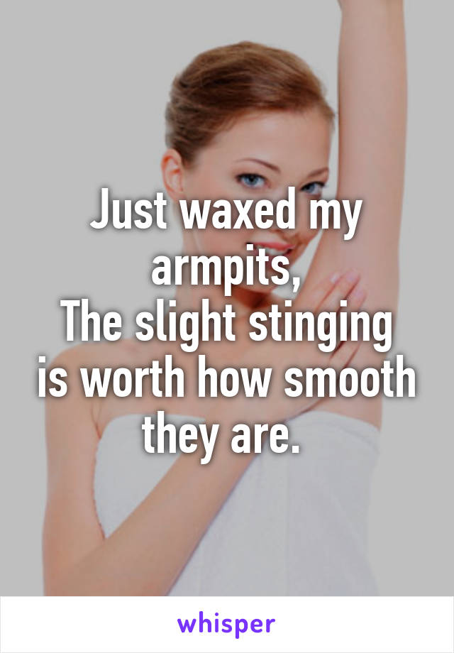 Just waxed my armpits, The slight stinging is worth how smooth they are.