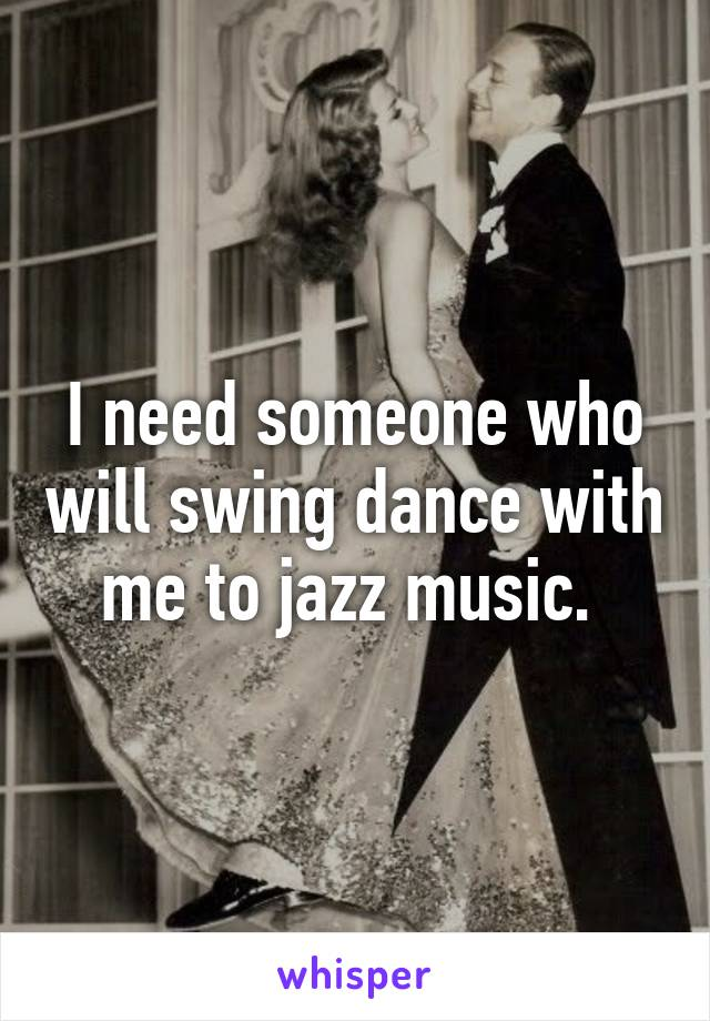 I need someone who will swing dance with me to jazz music.