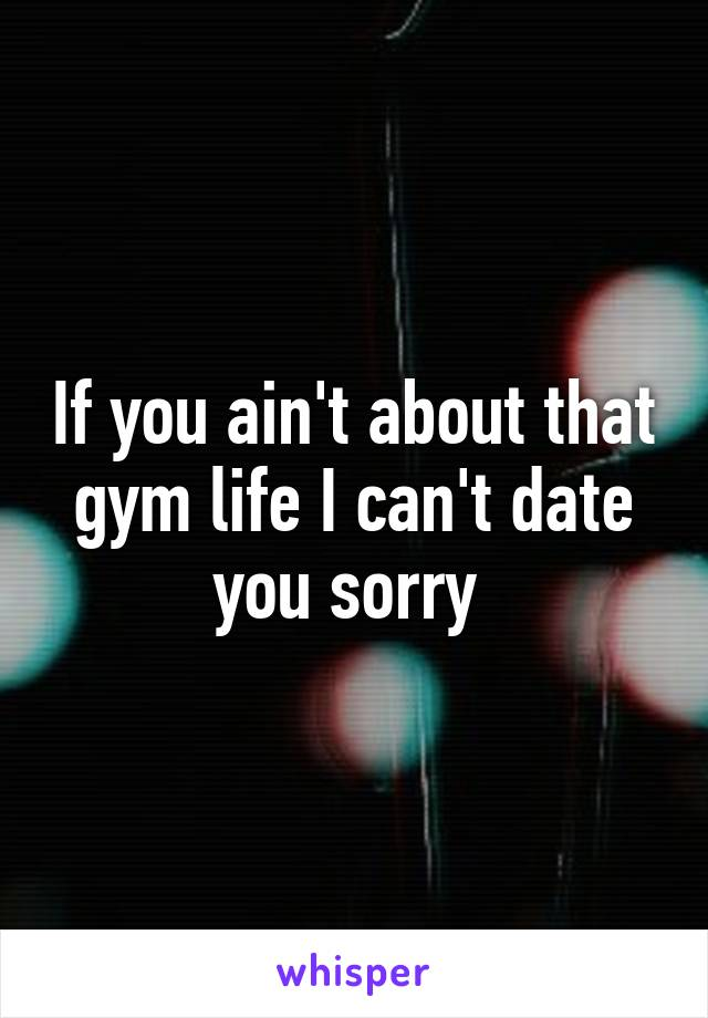 If you ain't about that gym life I can't date you sorry