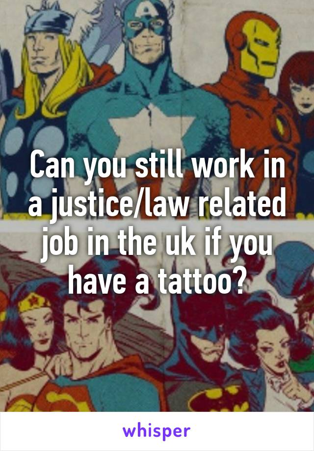 Can you still work in a justice/law related job in the uk if you have a tattoo?