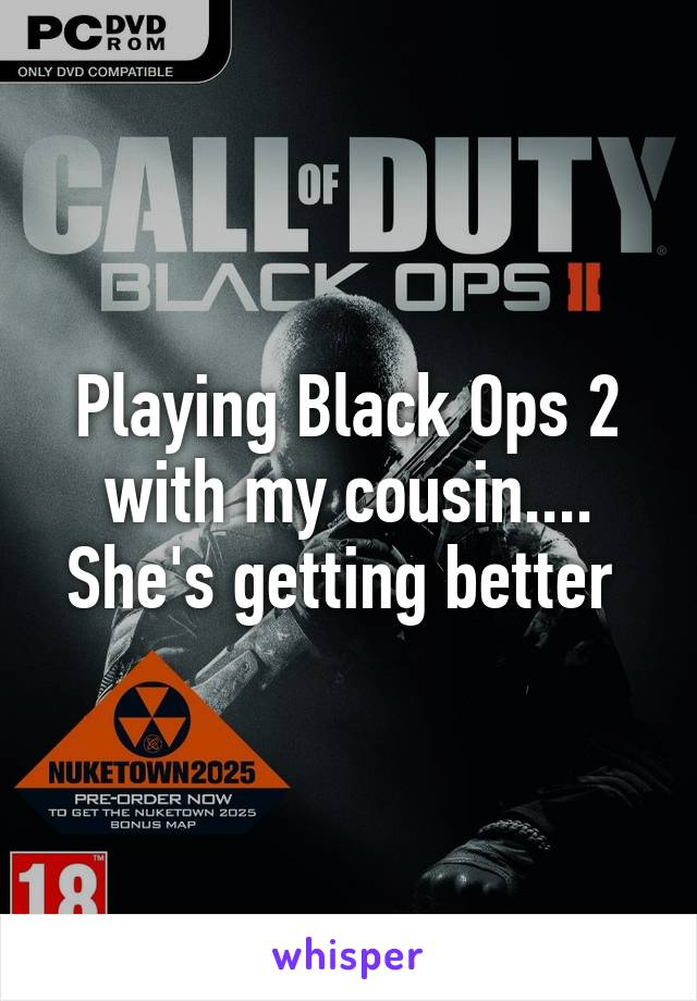 Playing Black Ops 2 with my cousin.... She's getting better