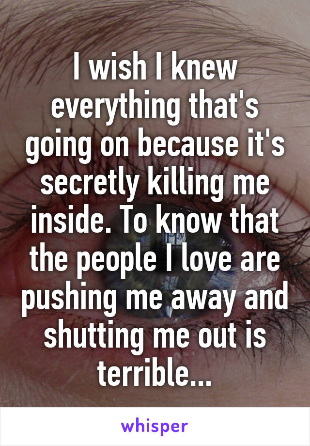 I wish I knew everything that's going on because it's secretly killing me inside. To know that the people I love are pushing me away and shutting me out is terrible...
