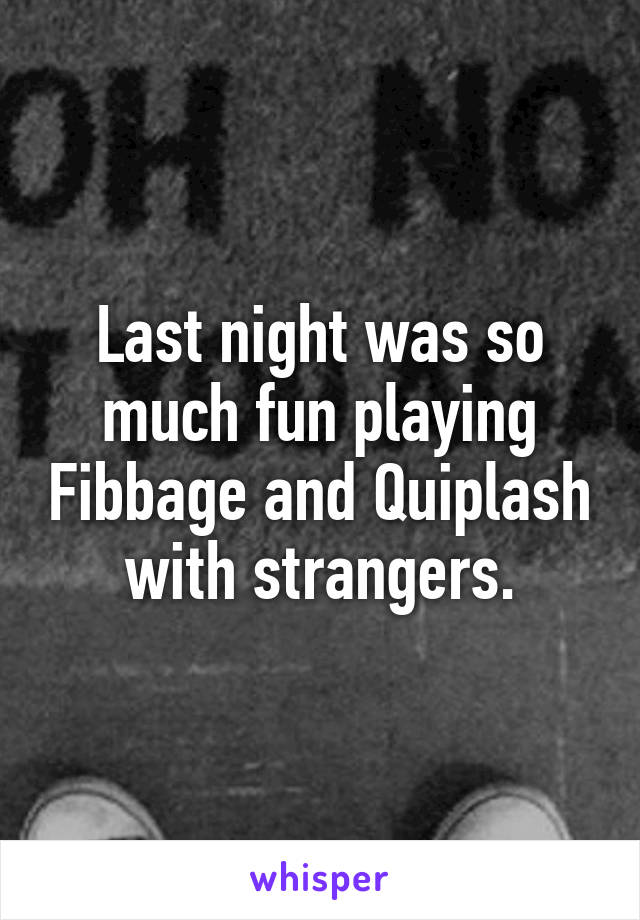 Last night was so much fun playing Fibbage and Quiplash with strangers.