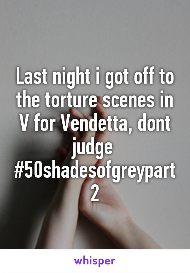 Last night i got off to the torture scenes in V for Vendetta, dont judge  #50shadesofgreypart2