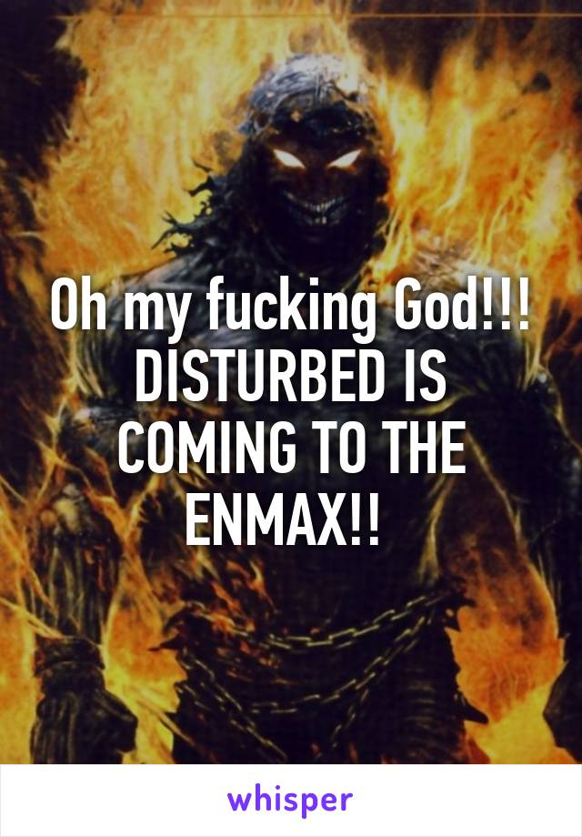 Oh my fucking God!!! DISTURBED IS COMING TO THE ENMAX!!