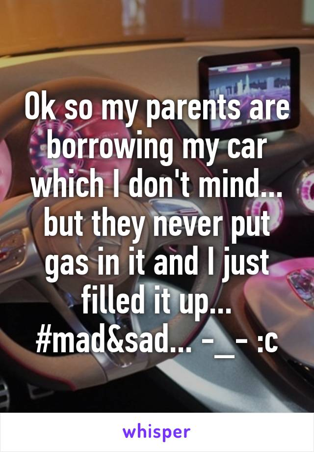 Ok so my parents are borrowing my car which I don't mind... but they never put gas in it and I just filled it up... #mad&sad... -_- :c
