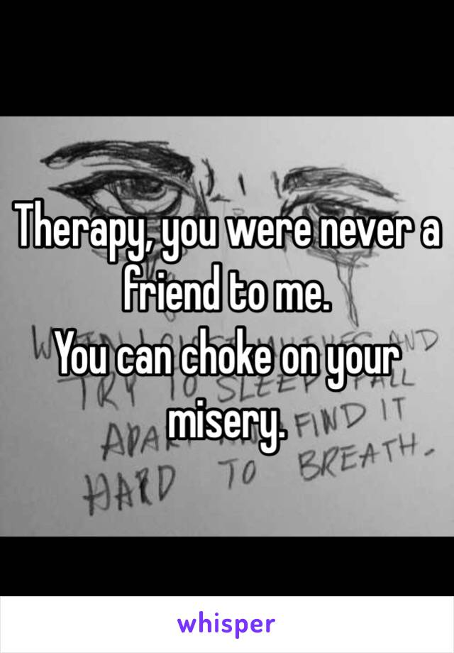 Therapy, you were never a friend to me. You can choke on your misery.