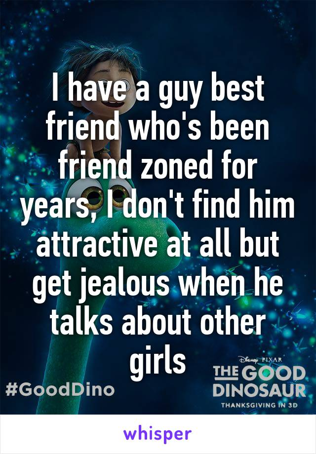 I have a guy best friend who's been friend zoned for years, I don't find him attractive at all but get jealous when he talks about other girls