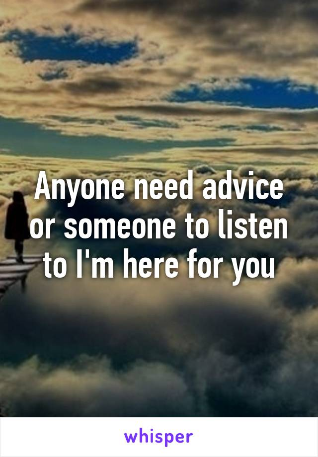 Anyone need advice or someone to listen to I'm here for you