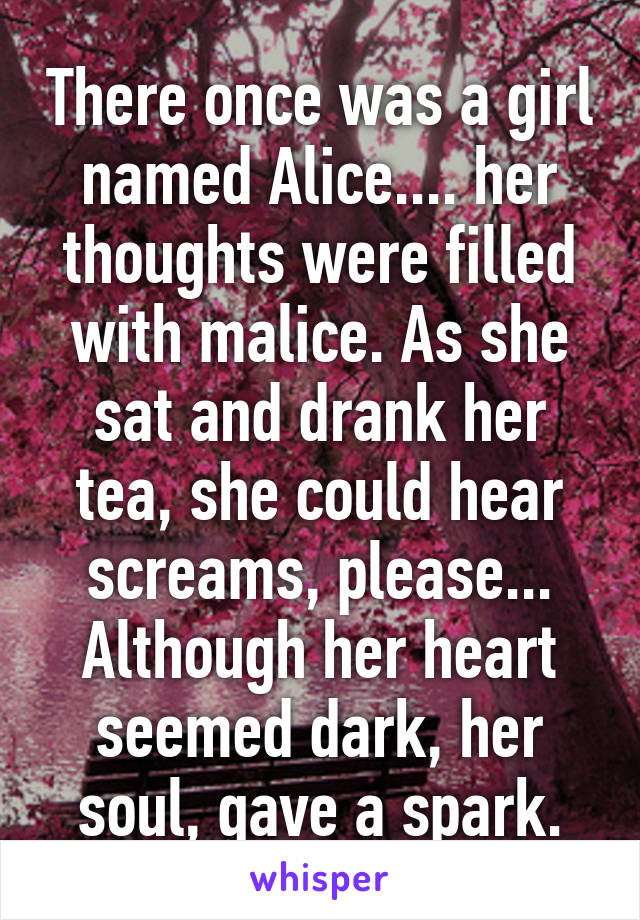 There once was a girl named Alice.... her thoughts were filled with malice. As she sat and drank her tea, she could hear screams, please... Although her heart seemed dark, her soul, gave a spark.