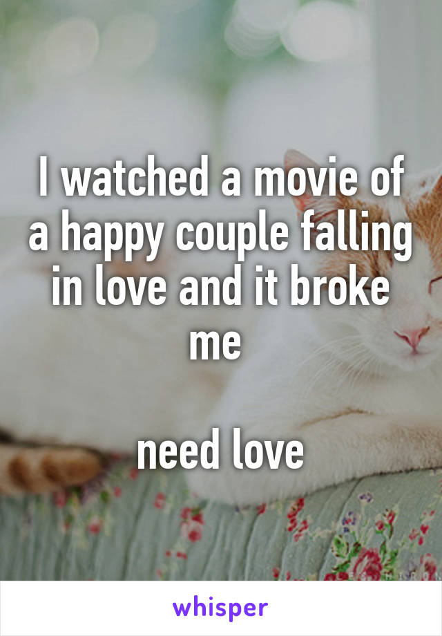 I watched a movie of a happy couple falling in love and it broke me   need love