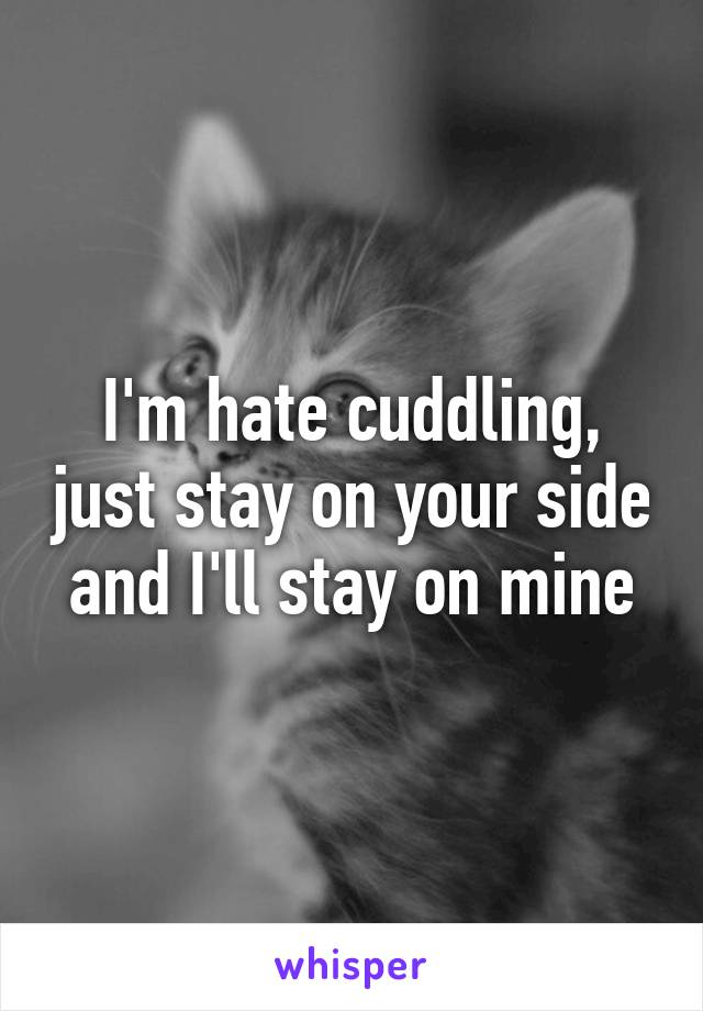 I'm hate cuddling, just stay on your side and I'll stay on mine