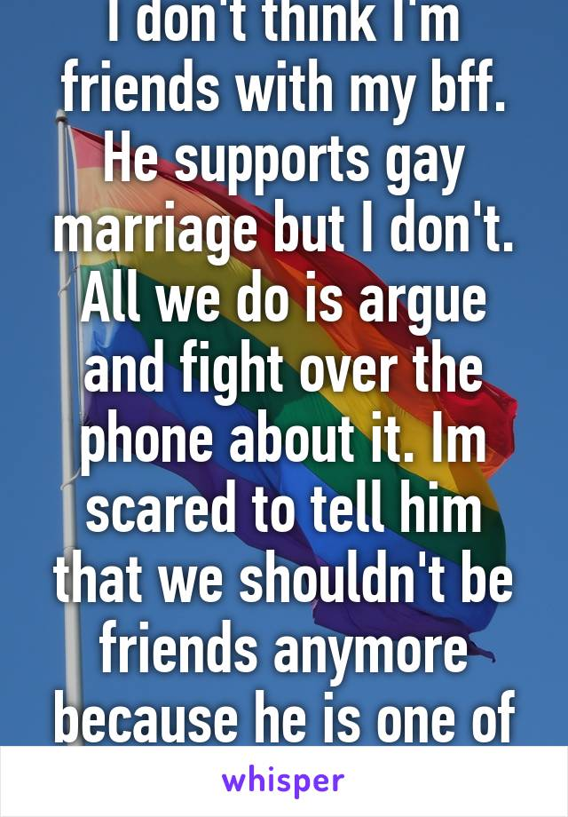 I don't think I'm friends with my bff. He supports gay marriage but I don't. All we do is argue and fight over the phone about it. Im scared to tell him that we shouldn't be friends anymore because he is one of my only friends
