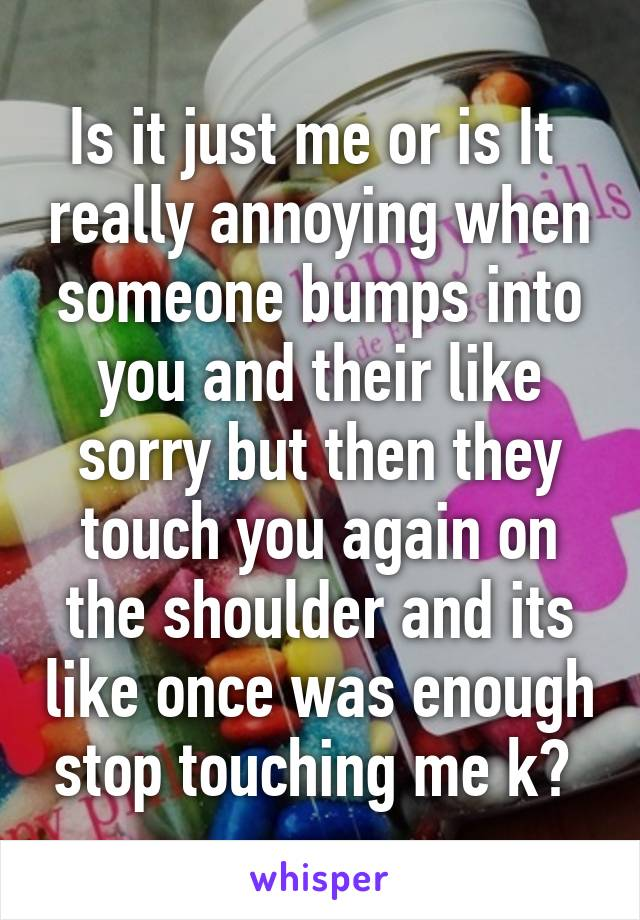 Is it just me or is It  really annoying when someone bumps into you and their like sorry but then they touch you again on the shoulder and its like once was enough stop touching me k?