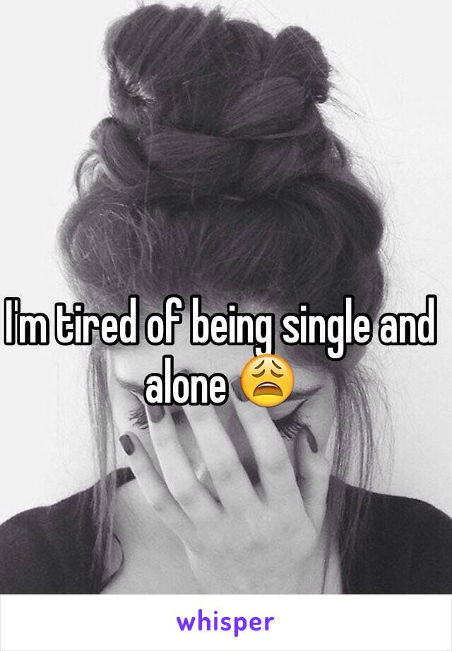 I'm tired of being single and alone 😩