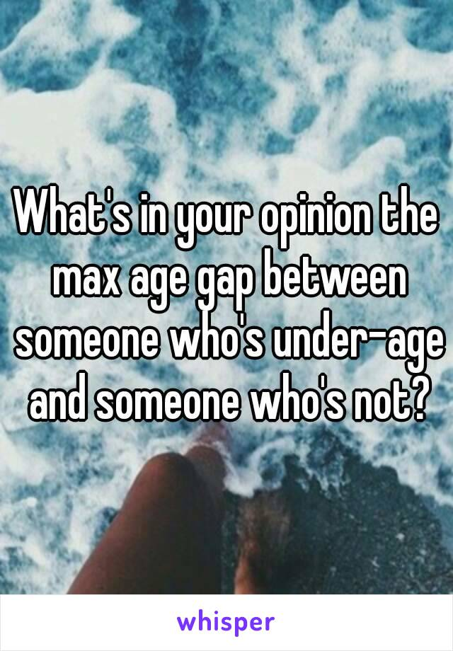 What's in your opinion the max age gap between someone who's under-age and someone who's not?