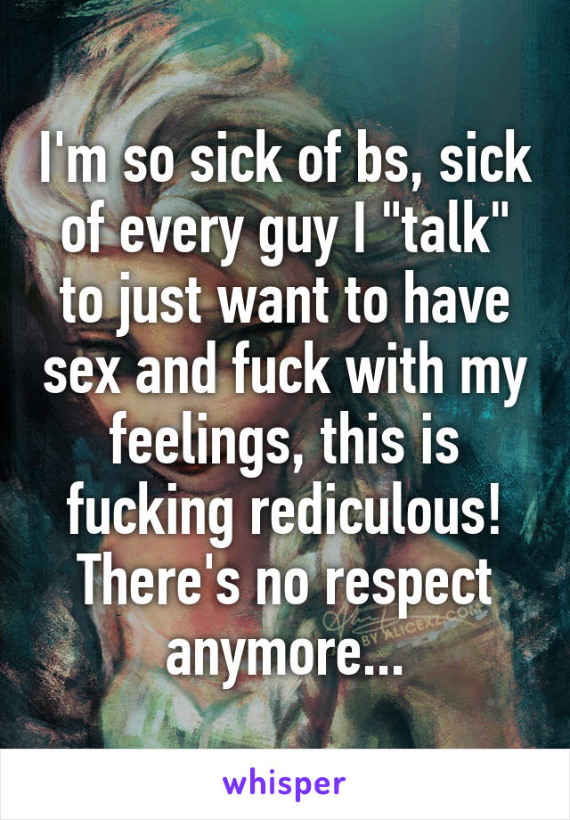 "I'm so sick of bs, sick of every guy I ""talk"" to just want to have sex and fuck with my feelings, this is fucking rediculous! There's no respect anymore..."