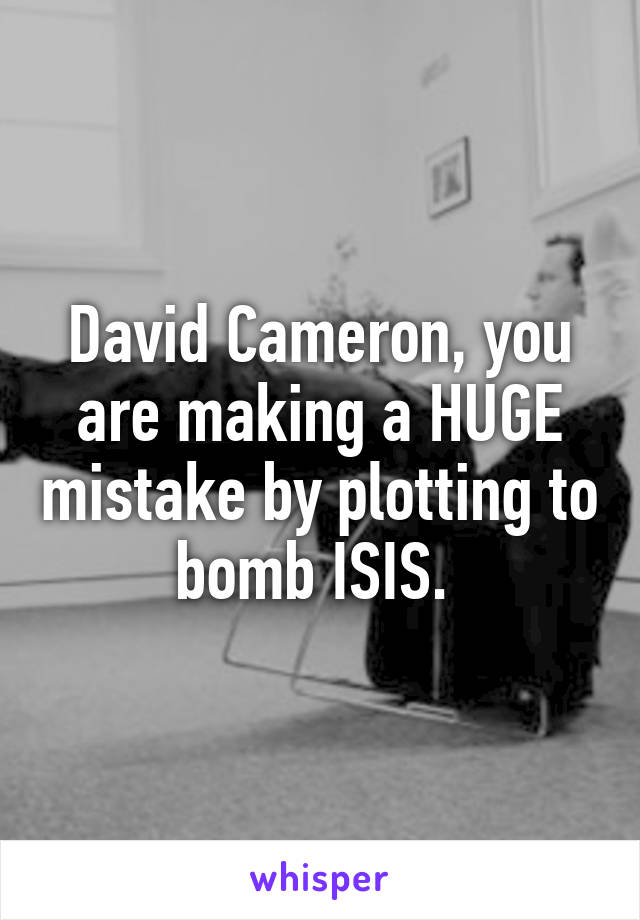 David Cameron, you are making a HUGE mistake by plotting to bomb ISIS.