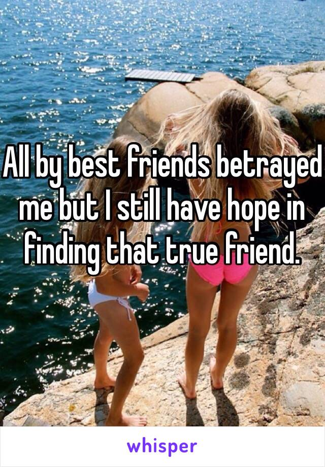 All by best friends betrayed me but I still have hope in finding that true friend.