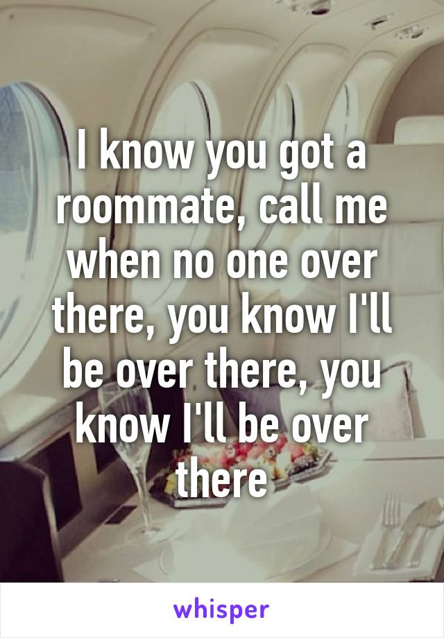 I know you got a roommate, call me when no one over there, you know I'll be over there, you know I'll be over there