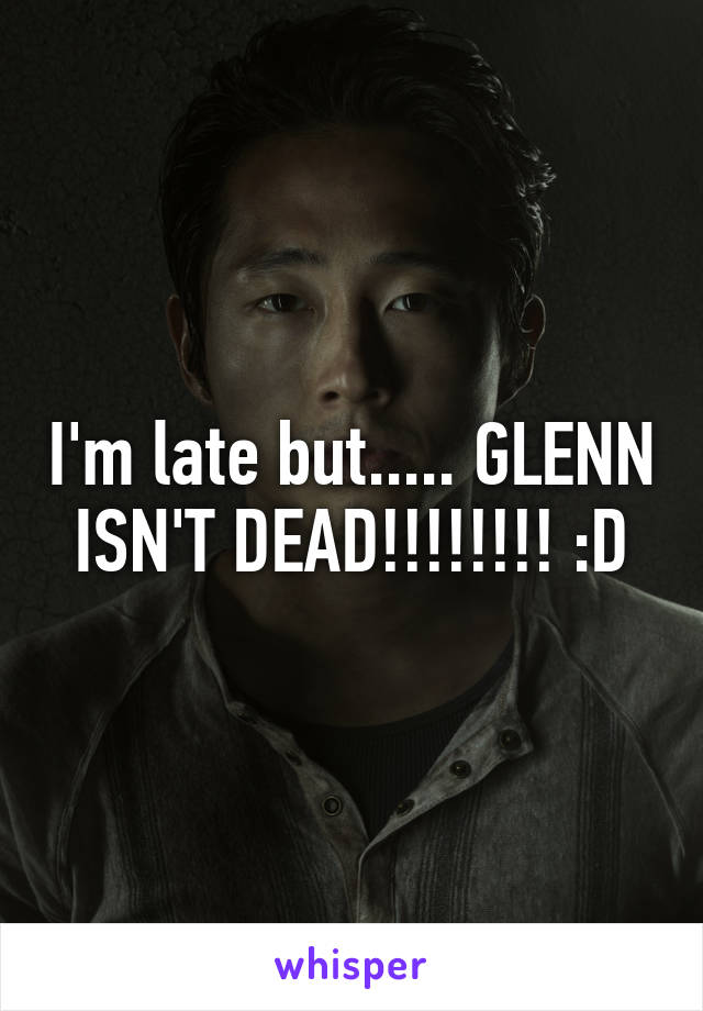 I'm late but..... GLENN ISN'T DEAD!!!!!!!! :D