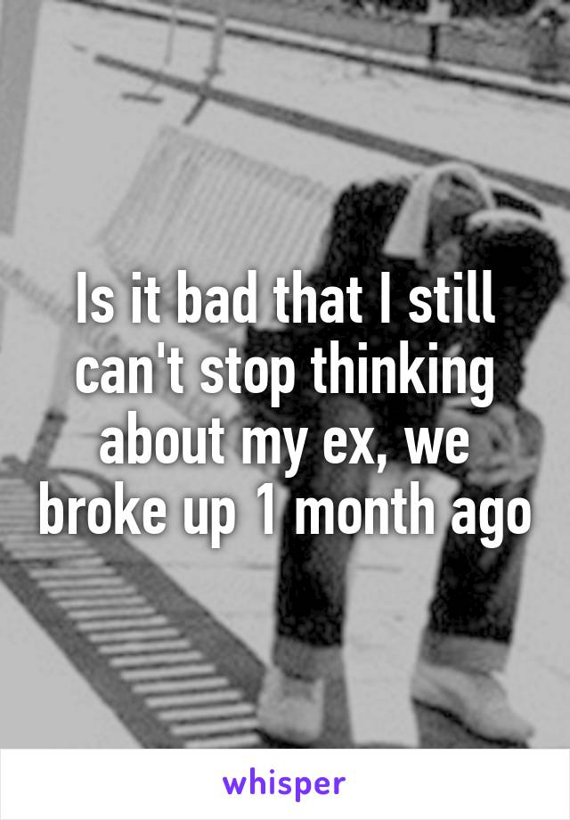Is it bad that I still can't stop thinking about my ex, we broke up 1 month ago