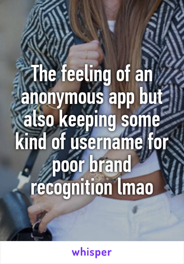 The feeling of an anonymous app but also keeping some kind of username for poor brand recognition lmao