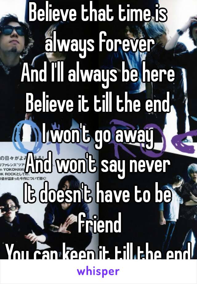 Believe that time is always forever And I'll always be here Believe it till the end I won't go away And won't say never It doesn't have to be friend You can keep it till the end