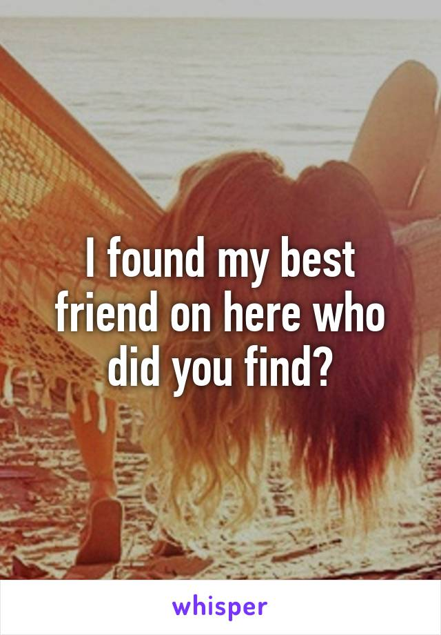 I found my best friend on here who did you find?