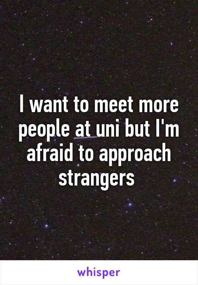 I want to meet more people at uni but I'm afraid to approach strangers