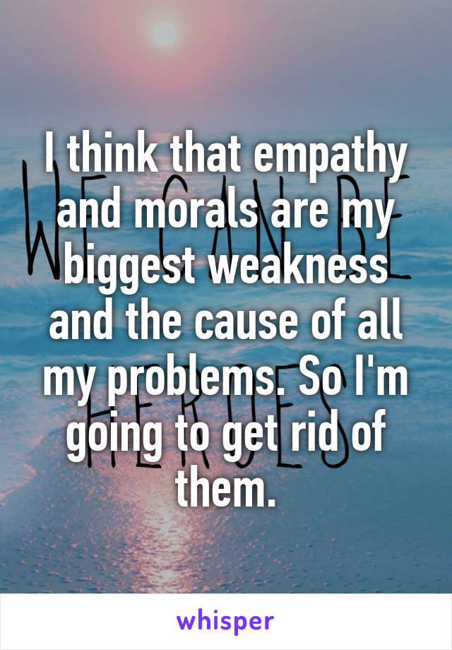 I think that empathy and morals are my biggest weakness and the cause of all my problems. So I'm going to get rid of them.