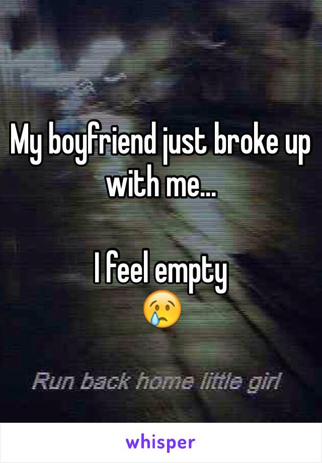 My boyfriend just broke up with me...  I feel empty  😢