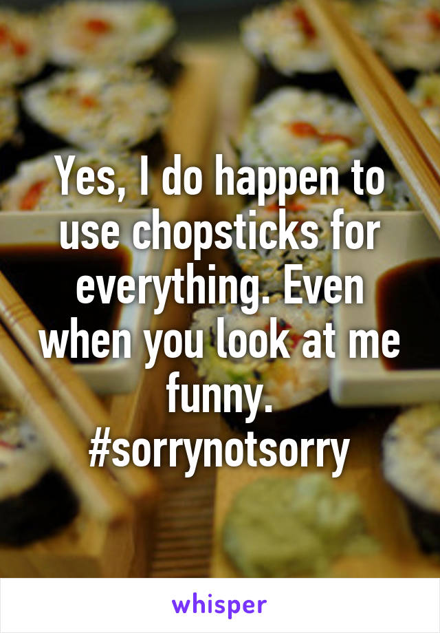 Yes, I do happen to use chopsticks for everything. Even when you look at me funny. #sorrynotsorry