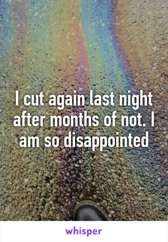 I cut again last night after months of not. I am so disappointed