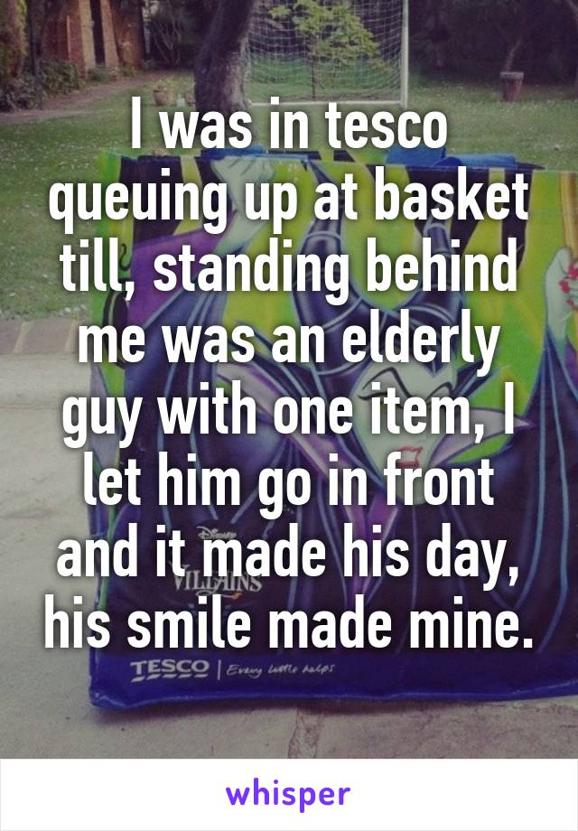 I was in tesco queuing up at basket till, standing behind me was an elderly guy with one item, I let him go in front and it made his day, his smile made mine.
