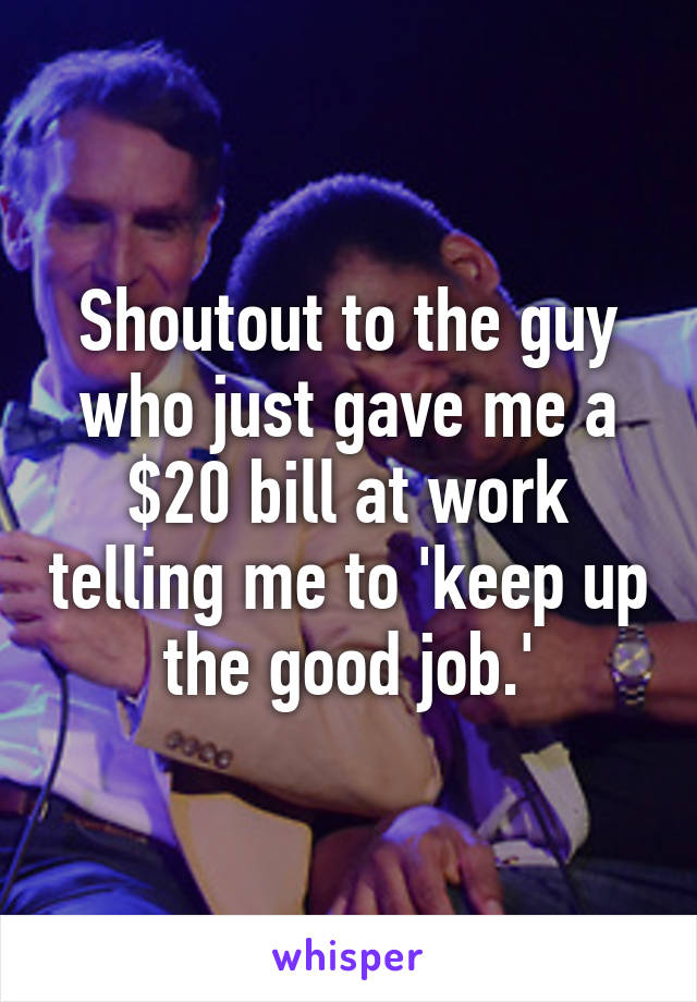 Shoutout to the guy who just gave me a $20 bill at work telling me to 'keep up the good job.'