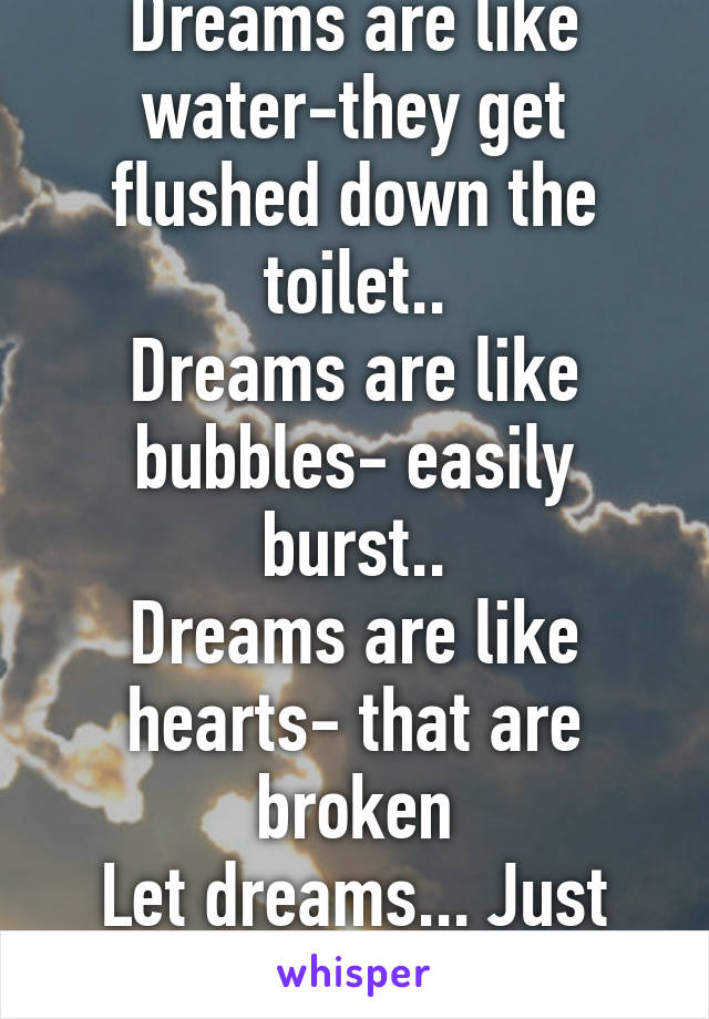 Dreams are like water-they get flushed down the toilet.. Dreams are like bubbles- easily burst.. Dreams are like hearts- that are broken Let dreams... Just be dreams...
