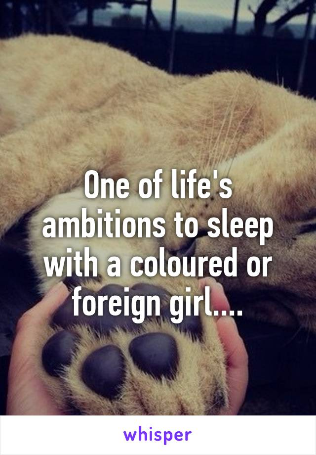 One of life's ambitions to sleep with a coloured or foreign girl....