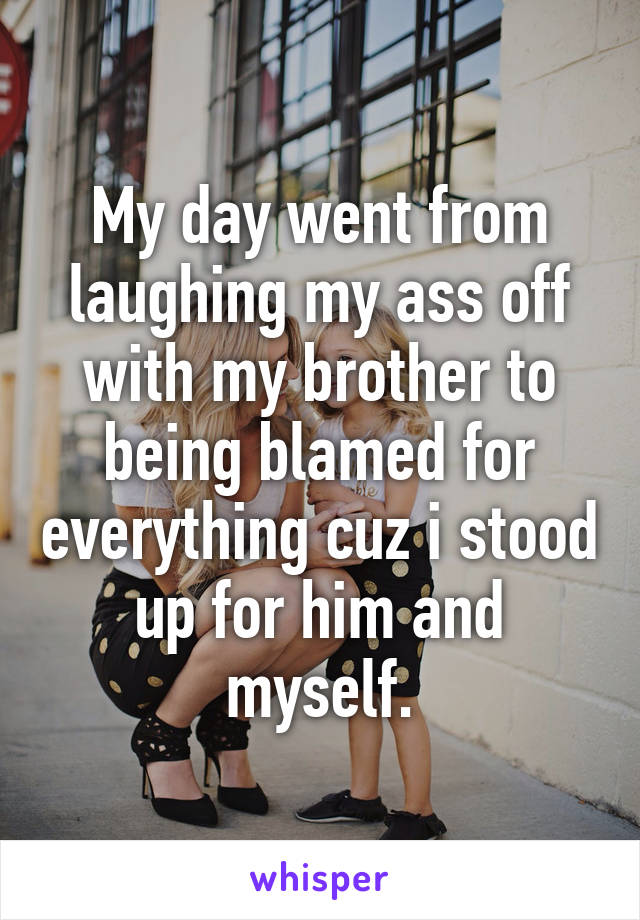 My day went from laughing my ass off with my brother to being blamed for everything cuz i stood up for him and myself.