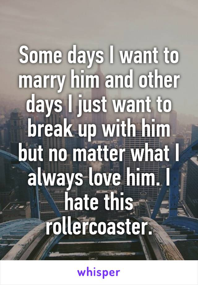 Some days I want to marry him and other days I just want to break up with him but no matter what I always love him. I hate this rollercoaster.