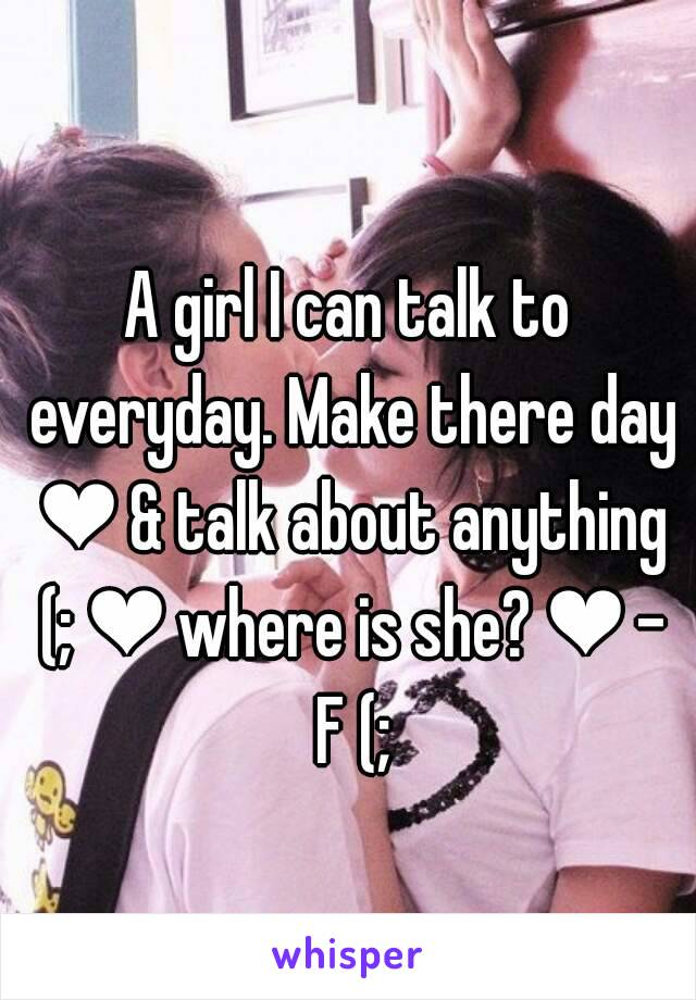 A girl I can talk to everyday. Make there day ❤ & talk about anything (; ❤ where is she? ❤ - F (;